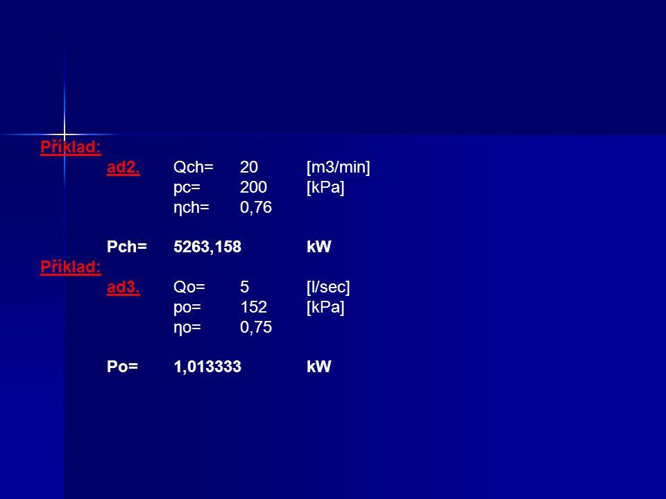Příklad: ad2. Qch= 20 [m3/min] pc= 200 [kPa] ηch= 0,76 Pch= 5263,158 kW ad3. Qo= 5 [l/sec]